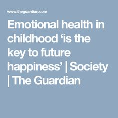 Emotional health in childhood 'is the key to future happiness' | Society | The Guardian
