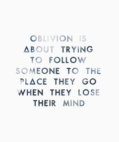 Oblivion is about trying to follow someone to the place they go when they lose their mind.