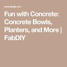 Fun with Concrete: Concrete Bowls, Planters, and More | FabDIY