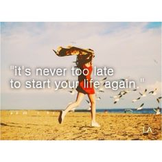 """It's never too late to start your life again"""