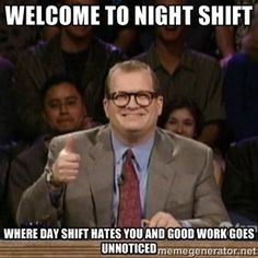 Welcome to Night Shift where day shift hates you and good work goes unnoticed