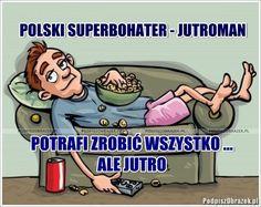 Polski superbohater potrafi zrobić wszystko... ale jutro :) - śmieszne obrazki na Podpiszobrazek.pl