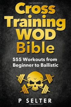 Cross Training WOD Bible: 555 Workouts from Beginner to Ballistic by P Selte