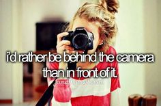 I'd rather be behind the camera than in front of it.