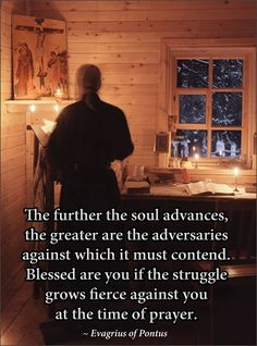 The further the soul advances, the greater are the adversaries against which it must contend. Blessed are you if the struggle grows fierce against you.  Evagrius of Pontus