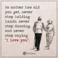 """No matter how old you get, never stop holding hands, never stop dancing, and never stop saying ""I love you."""