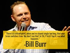 """""""There's a critical point, when you've staying single for too long, that your brain switches from 'No, don't say that' to 'Eh, fuck it.  Say it, see what happens.'"""" -Bill Burr"""