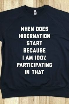 "FUNNY SHIRT: ""When Does Hibernation Start Because I Am 100% Participating In That"" #storenvy #shirt #hibernation"