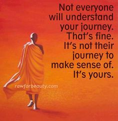 Not everyone will understand your journey but it's not their journey to make sense of it's yours.