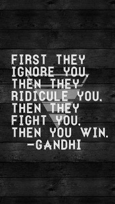 First they ingnore you then they ridicule you. Then they fight you. Then you win Gandhi
