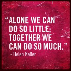 """Alone we can do so little; together we can do so much."" -Helen Keller. Philanthropy."