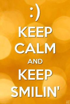 Keep Calm and Keep Smilin'  :)