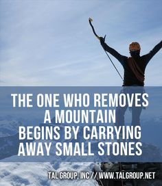 Career Lesson: The one who removes a mountain begins by carrying away small stones. #BabySteps #Leadership #Quote