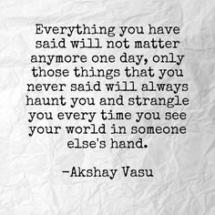 Everything you have said will not matter anymore one day, only those things that you never said will always haunt you and strangle you every time you see your world in someone else's hand.  -Akshay Vasu