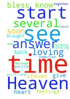 Dear Father in Heaven, please bless all those on this - Dear Father in Heaven, please bless all those on this site with the answer to their prayers. Lord please touch Steves heart and have his feelings grow stronger for me daily. Remove all obstacles that are holding him back. Have him start now using loving words towards me and start thinking of me as his girlfriend. Soon have us be in a loving, faithful, committed relationship. Have him message me several times a day, call me several times…