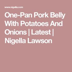 One-Pan Pork Belly With Potatoes And Onions | Latest | Nigella Lawson