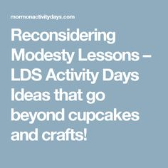 Reconsidering Modesty Lessons – LDS Activity Days Ideas that go beyond cupcakes and crafts!