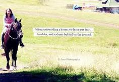 when we're riding a horse, we leave our fears, troubles, and sadness behind on the ground.