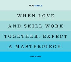 """When love and skill work together, expect a masterpiece."" -John Ruskin quote (via RealSimple.com)"
