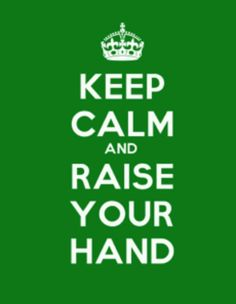 Keep Calm And Raise Your Hand.