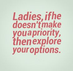 Ladies if he doesn't make you a priority, then explore your options. #women #quotes