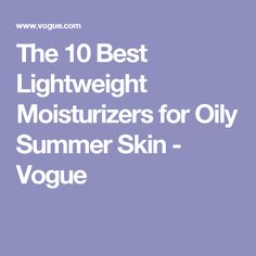 The 10 Best Lightweight Moisturizers for Oily Summer Skin - Vogue