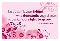 No person is your friend who demands your silence, or denies your right to grow.  Alice Walker