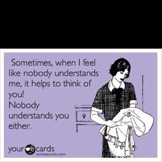 Sometimes when I feel like no one understands me...