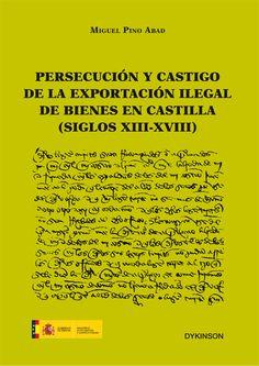 Persecución y castigo de la exportación ilegal de bienes en Castilla : (siglos XIII-XVIII) / Miguel Pino Abad