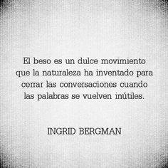El beso es un dulce movimiento que la naturaleza ha inventado para cerrar las conversaciones cuando las palabras se vuelven inútiles. Ingrid Bergman.