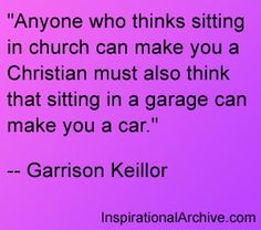 Anyone who thinks sitting in church can make you a Christian must also .
