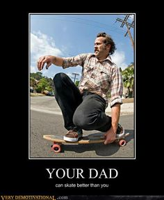 your dad skates better than you