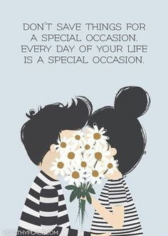 Positive Quote: Don't save things for a special occasion. Every day of your life is a special occasion. www.HealthyPlace.com