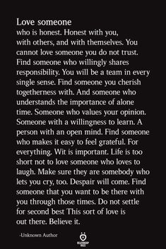 Love someone who is honest. Honest with you, with others, and with themselves. You cannot love someone you do not trust. Find someone who willingly shares… Now Quotes, Soulmate Love Quotes, Life Quotes Love, Love Quotes For Him, Wisdom Quotes, True Quotes, Words Quotes, Happiness Quotes, Smile Quotes