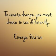 If you are looking for change in your life, step back and look at things from a new perspective. It's not about being right. It's about seeing differently. Choose to see through a different lens. It's a sure way to bring the change you are looking for. Emerge Positive