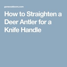 How to Straighten a Deer Antler for a Knife Handle
