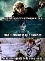 Ron~ Eres mas valiente de lo que crees <3 Harry~ Eres mas fuerte de lo que pareces <3 Hermione~ Eres mas inteligente de lo que piensas <3
