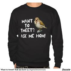 Want to tweet? Ask me how! Pull Over Sweatshirts
