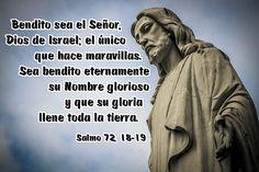 Bendito sea el Señor, Dios de Israel; el único que hace maravillas. Sea bendito eternamente su Nombre glorioso y que su gloria llene toda la tierra. (Salmo 72, 18-19)