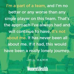 """On being a team player which applies to families as well as teams:  """"I'm a part of a team, and I'm no better or any worse than any single player on this team. That's the approach I've always had and will continue to have. It's not about me. It has never been all about me. If it had, this would have been a really lonely journey."""" –Mia Hamm, in a post-game press conference <3<3<3"""