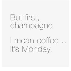 coffee and champagne on Mondays. Monday Humor, Monday Quotes, Mom Quotes, Quotes To Live By, Funny Quotes, Funny Monday, Funny Memes, It's Monday, 9gag Funny