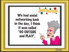 "We had social networking back in the day.  I think it was called, ""Go outside and play!"""