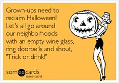"""Grown-ups need to reclaim Halloween! Let's all go around our neighborhoods with an empty wine glass, ring doorbells and shout, """"Trick or drink!"""""""