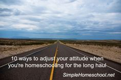 10 ways to adjust your attitude when you're homeschooling for the long haul