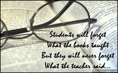 Students will forget what the books taught but they will never forget what the teacher said... via WishesMessages.com