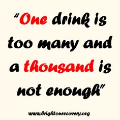 One drink is too many and a thousand is not enough