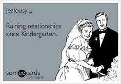 Damn right it did...it just wasn't me Funny Breakup Ecard: Jealousy.... Ruining relationships since Kindergarten.