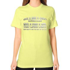 Chevy give a man a girl love chevy Unisex T-Shirt (on woman)
