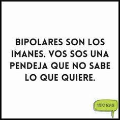 Bipolares son los imanes. vos sos una pendeja que no sabe lo que quiere.  #tipo #genial