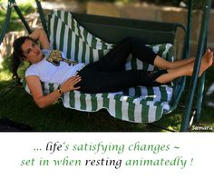 ... #life's satisfying changes ~ set in when #resting animatedly ! ( #Samara )